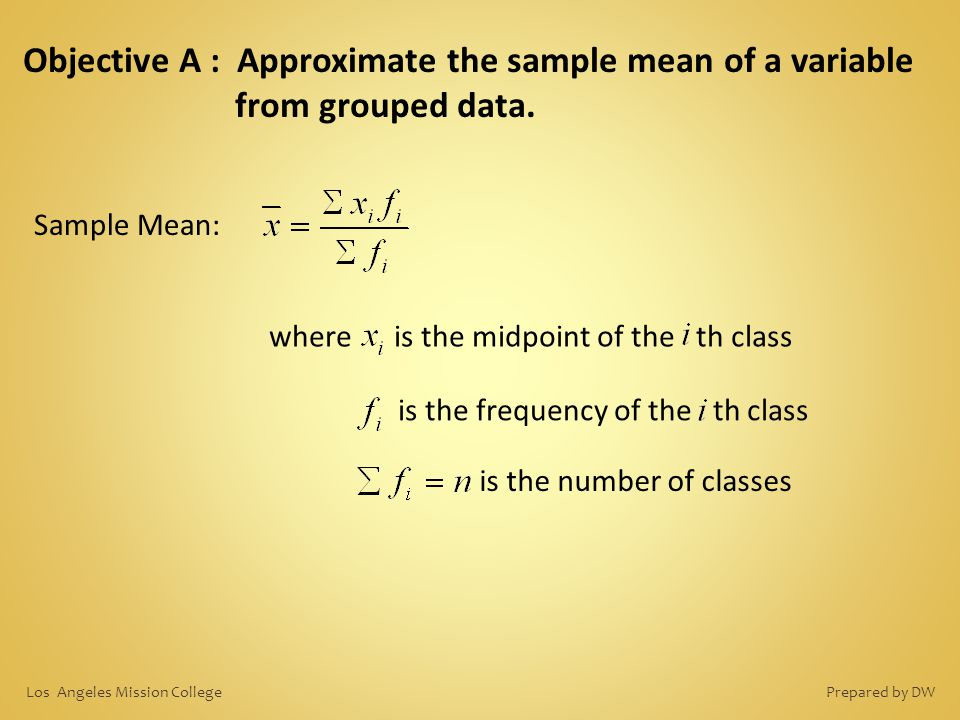 Objective A : Approximate the sample mean of a variable from grouped data. Sample Mean: is the frequency of the th class where is the midpoint of the