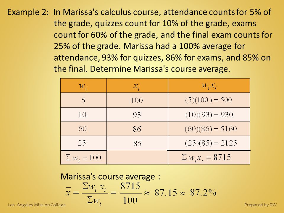 Example 2: In Marissa's calculus course, attendance counts for 5% of the grade, quizzes count for 10% of the grade, exams count for 60% of the grade,