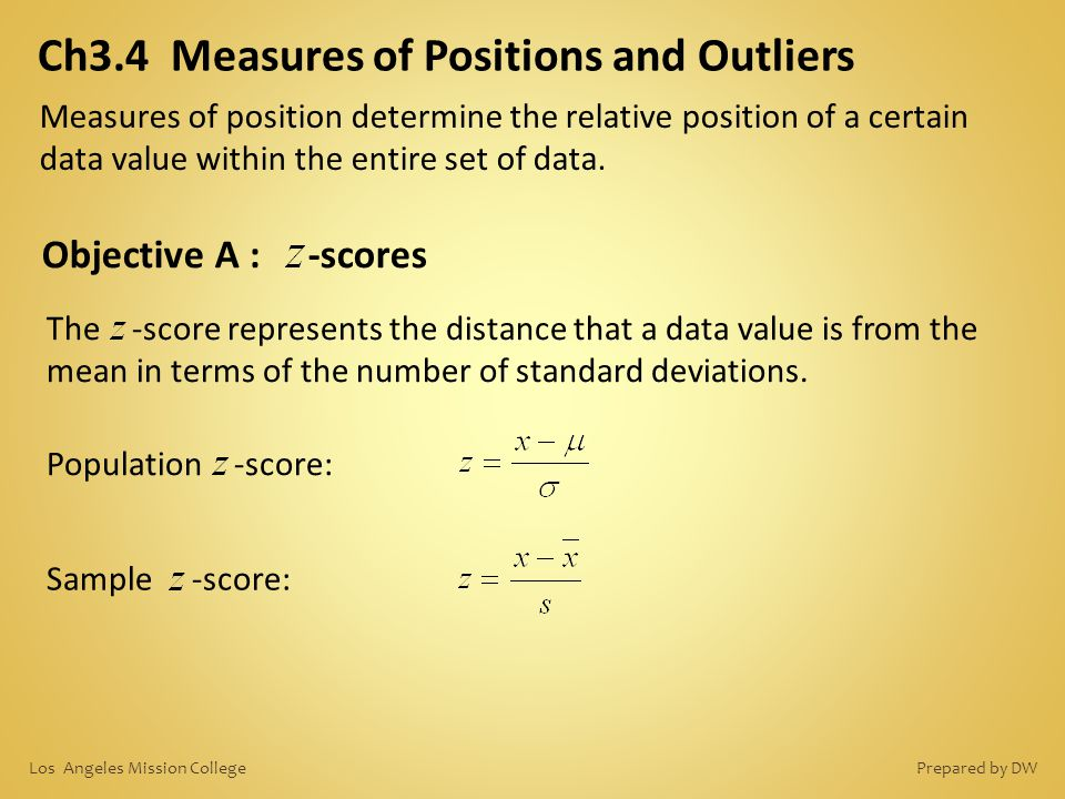 Ch3.4 Measures of Positions and Outliers Objective A : -scores The -score represents the distance that a data value is from the mean in terms of the n