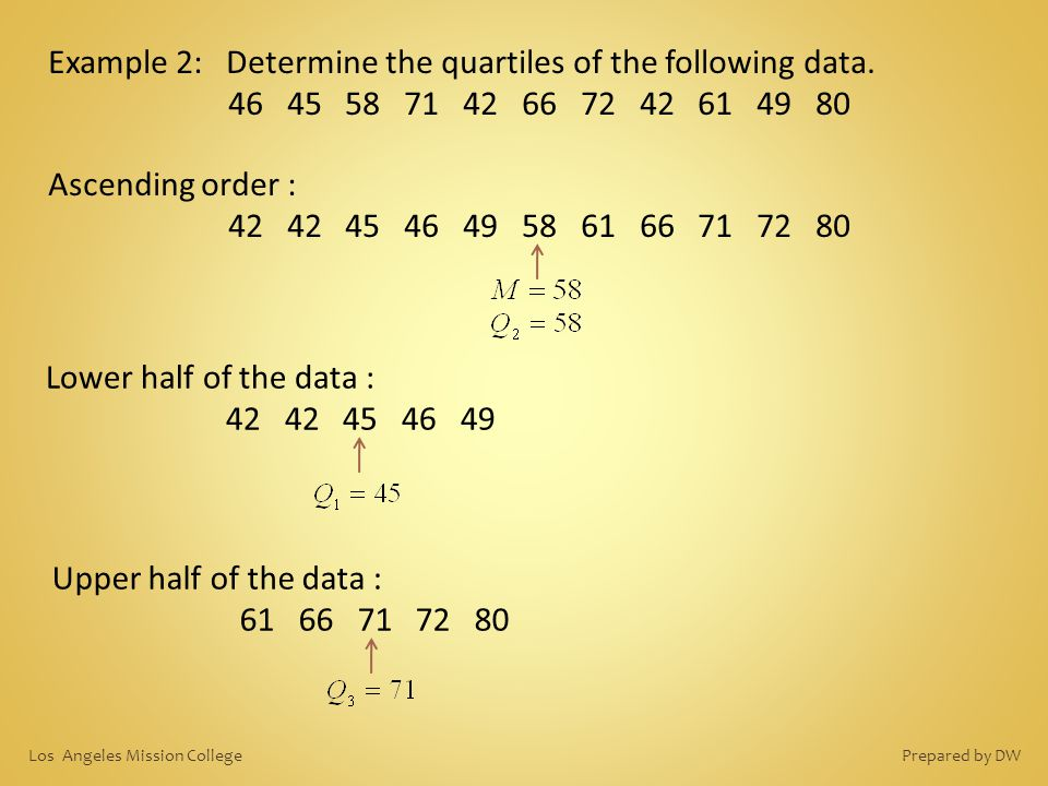 Example 2: Determine the quartiles of the following data. 46 45 58 71 42 66 72 42 61 49 80 Lower half of the data : 42 42 45 46 49 Ascending order : 4