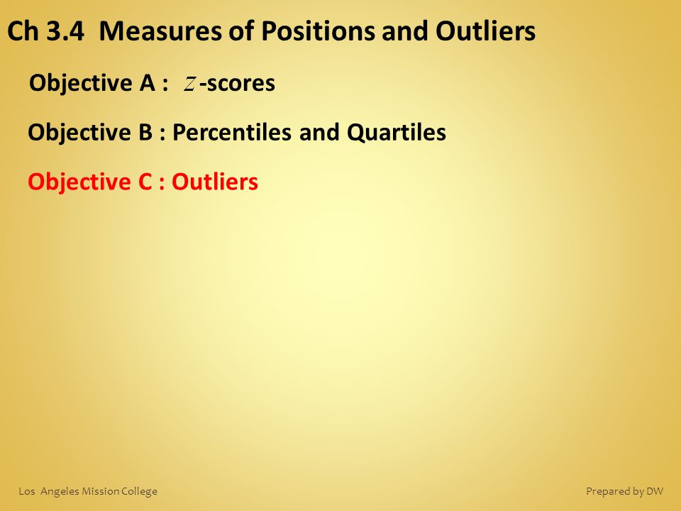 Ch 3.4 Measures of Positions and Outliers Objective A : -scores Objective B : Percentiles and Quartiles Objective C : Outliers Prepared by DWLos Angel