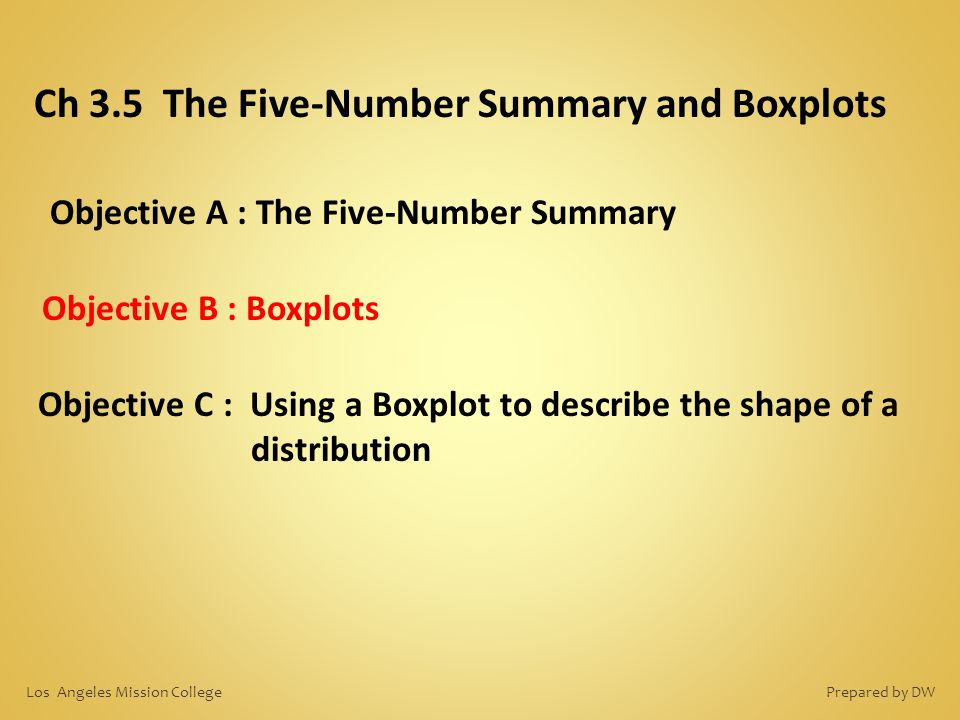 Objective A : The Five-Number Summary Ch 3.5 The Five-Number Summary and Boxplots Objective B : Boxplots Objective C : Using a Boxplot to describe the