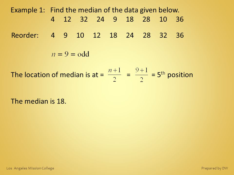 Example 1: Find the median of the data given below. 4 12 32 24 9 18 28 10 36 Reorder: 4 9 10 12 18 24 28 32 36 The median is 18. The location of media