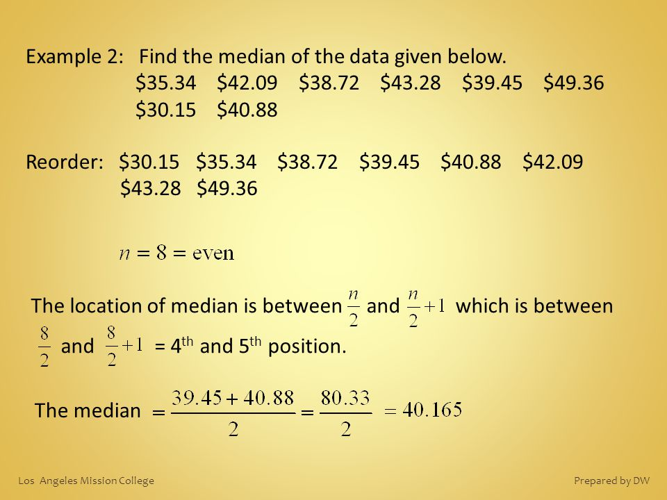 Example 2: Find the median of the data given below. $35.34 $42.09 $38.72 $43.28 $39.45 $49.36 $30.15 $40.88 Reorder: $30.15 $35.34 $38.72 $39.45 $40.8