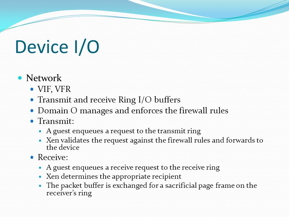Device I/O Network VIF, VFR Transmit and receive Ring I/O buffers Domain O manages and enforces the firewall rules Transmit: A guest enqueues a request to the transmit ring Xen validates the request against the firewall rules and forwards to the device Receive: A guest enqueues a receive request to the receive ring Xen determines the appropriate recipient The packet buffer is exchanged for a sacrificial page frame on the receiver's ring