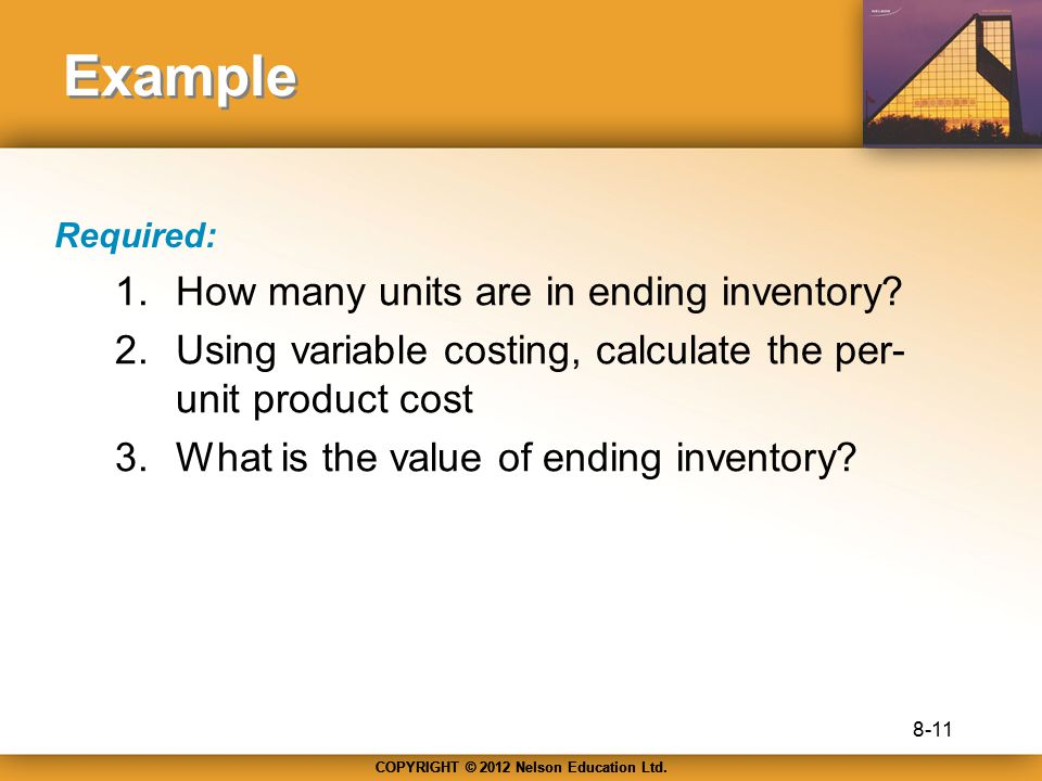 COPYRIGHT © 2012 Nelson Education Ltd. Example Required: 1.How many units are in ending inventory? 2.Using variable costing, calculate the per- unit p