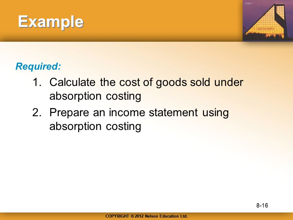 COPYRIGHT © 2012 Nelson Education Ltd. Example Required: 1.Calculate the cost of goods sold under absorption costing 2.Prepare an income statement usi