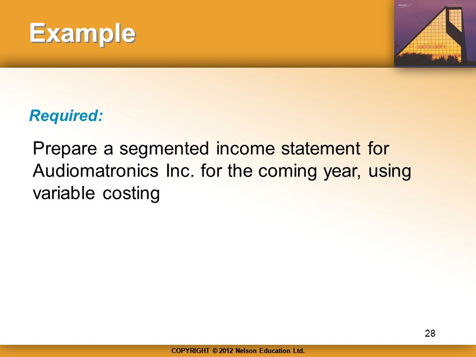 COPYRIGHT © 2012 Nelson Education Ltd. Example Required: 28 Prepare a segmented income statement for Audiomatronics Inc. for the coming year, using va