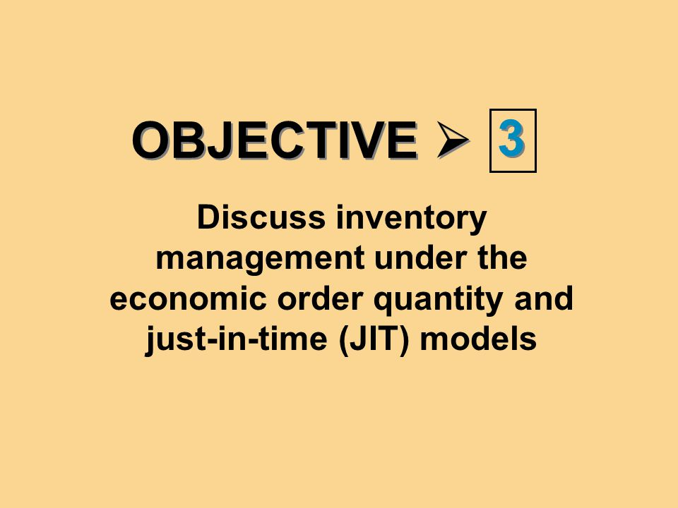 OBJECTIVE  3 3 Discuss inventory management under the economic order quantity and just-in-time (JIT) models