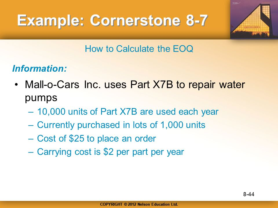 COPYRIGHT © 2012 Nelson Education Ltd. Example: Cornerstone 8-7 Mall-o-Cars Inc. uses Part X7B to repair water pumps –10,000 units of Part X7B are use