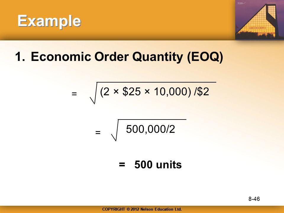 COPYRIGHT © 2012 Nelson Education Ltd. Example 1.Economic Order Quantity (EOQ) (2 × $25 × 10,000) /$2 = = 500,000/2 =500 units 8-46