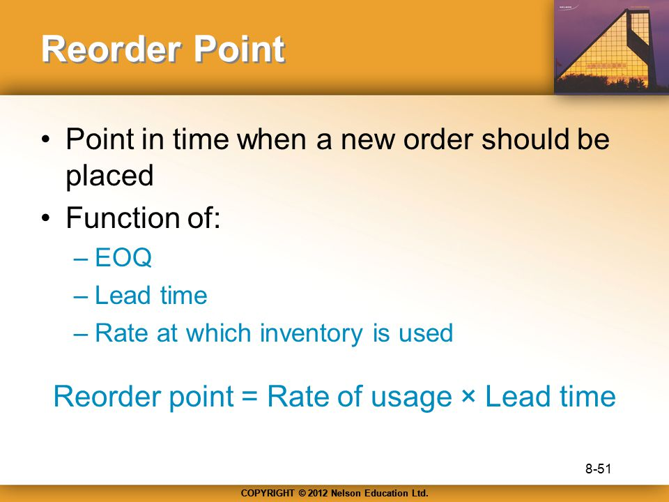 COPYRIGHT © 2012 Nelson Education Ltd. Reorder Point Point in time when a new order should be placed Function of: –EOQ –Lead time –Rate at which inven