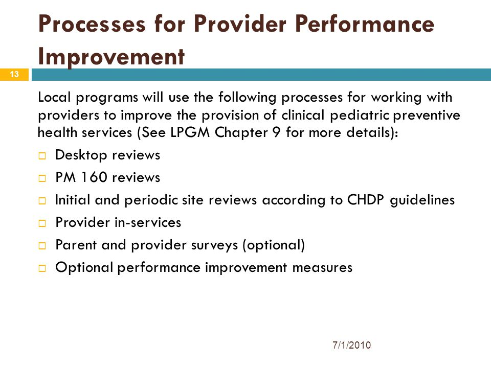 13 Processes for Provider Performance Improvement Local programs will use the following processes for working with providers to improve the provision of clinical pediatric preventive health services (See LPGM Chapter 9 for more details):  Desktop reviews  PM 160 reviews  Initial and periodic site reviews according to CHDP guidelines  Provider in-services  Parent and provider surveys (optional)  Optional performance improvement measures 7/1/2010