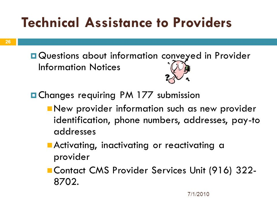 26 Technical Assistance to Providers  Questions about information conveyed in Provider Information Notices  Changes requiring PM 177 submission New provider information such as new provider identification, phone numbers, addresses, pay-to addresses Activating, inactivating or reactivating a provider Contact CMS Provider Services Unit (916) 322- 8702.