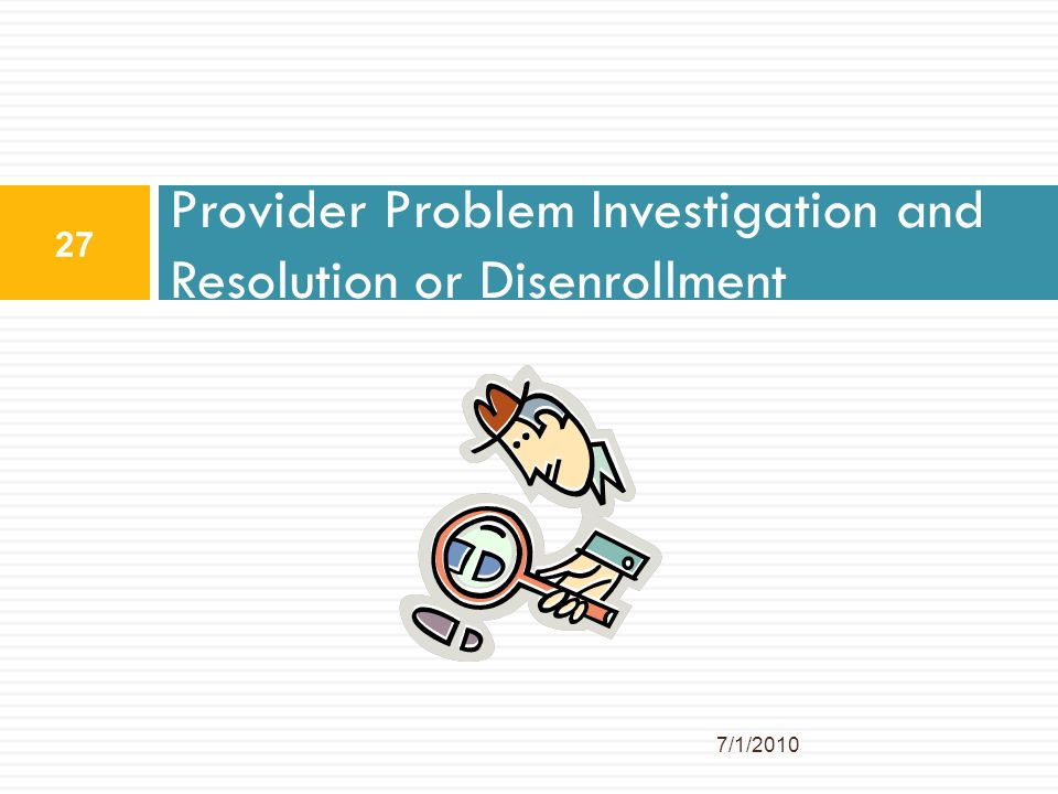 Provider Problem Investigation and Resolution or Disenrollment 7/1/2010 27