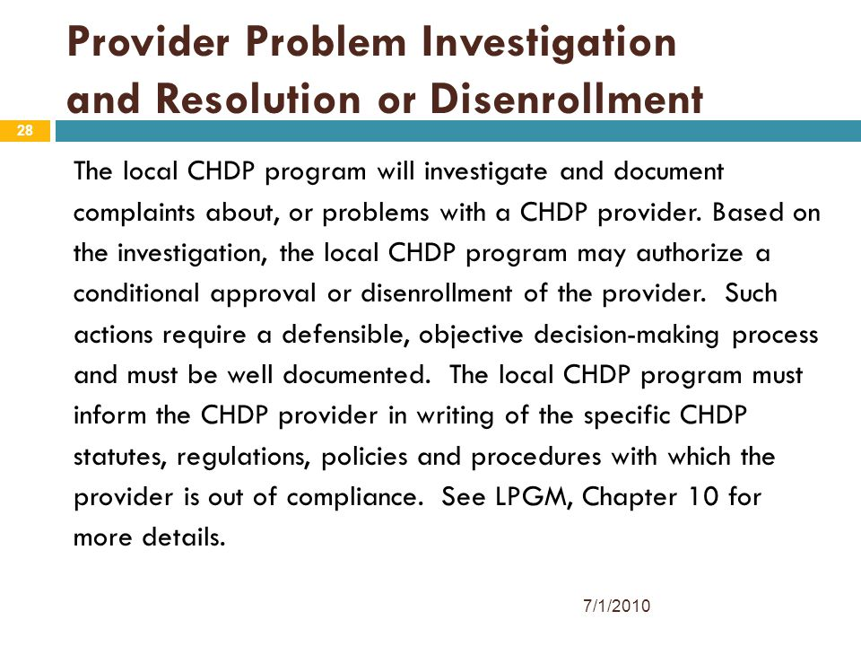 28 Provider Problem Investigation and Resolution or Disenrollment The local CHDP program will investigate and document complaints about, or problems with a CHDP provider.
