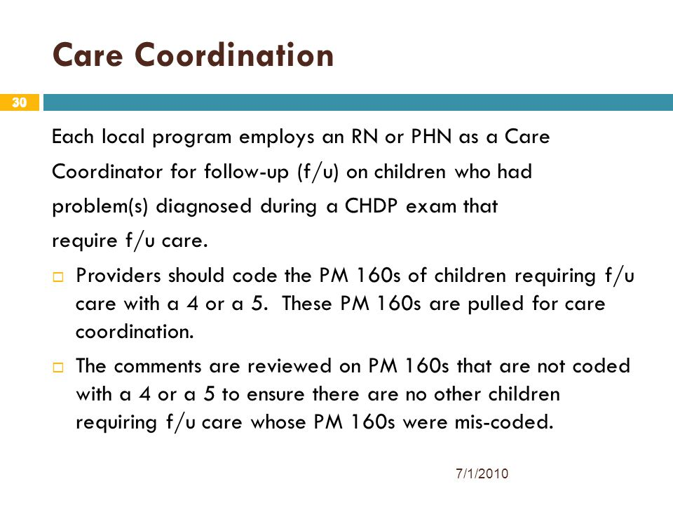 30 Care Coordination Each local program employs an RN or PHN as a Care Coordinator for follow-up (f/u) on children who had problem(s) diagnosed during a CHDP exam that require f/u care.