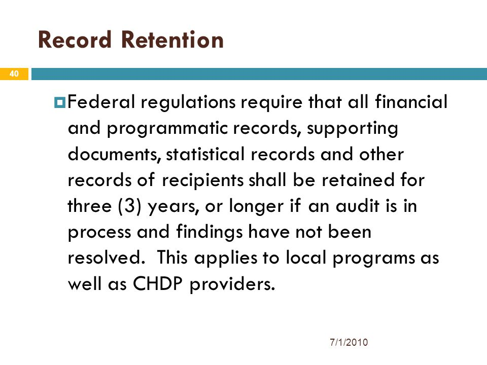 40 Record Retention  Federal regulations require that all financial and programmatic records, supporting documents, statistical records and other records of recipients shall be retained for three (3) years, or longer if an audit is in process and findings have not been resolved.