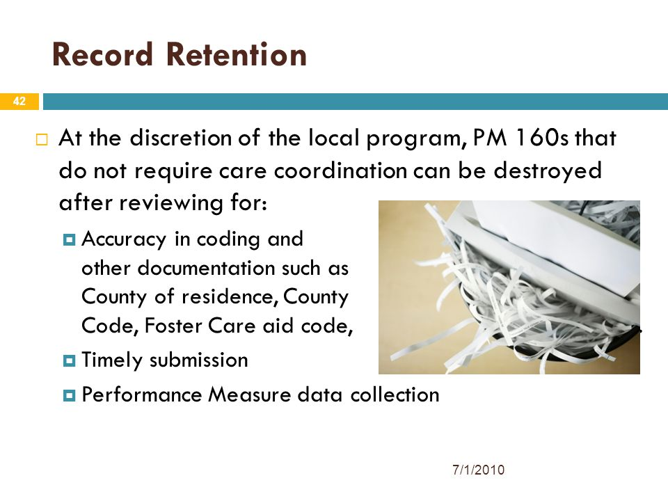 42 Record Retention  At the discretion of the local program, PM 160s that do not require care coordination can be destroyed after reviewing for:  Accuracy in coding and other documentation such as County of residence, County Code, Foster Care aid code, etc.