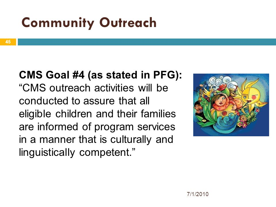 45 Community Outreach CMS Goal #4 (as stated in PFG): CMS outreach activities will be conducted to assure that all eligible children and their families are informed of program services in a manner that is culturally and linguistically competent. 7/1/2010