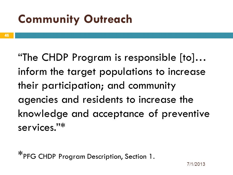 46 Community Outreach The CHDP Program is responsible [to]… inform the target populations to increase their participation; and community agencies and residents to increase the knowledge and acceptance of preventive services. * * PFG CHDP Program Description, Section 1.