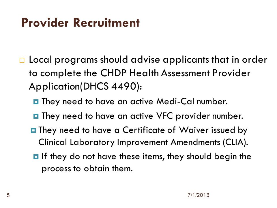 5 Provider Recruitment  Local programs should advise applicants that in order to complete the CHDP Health Assessment Provider Application(DHCS 4490):  They need to have an active Medi-Cal number.