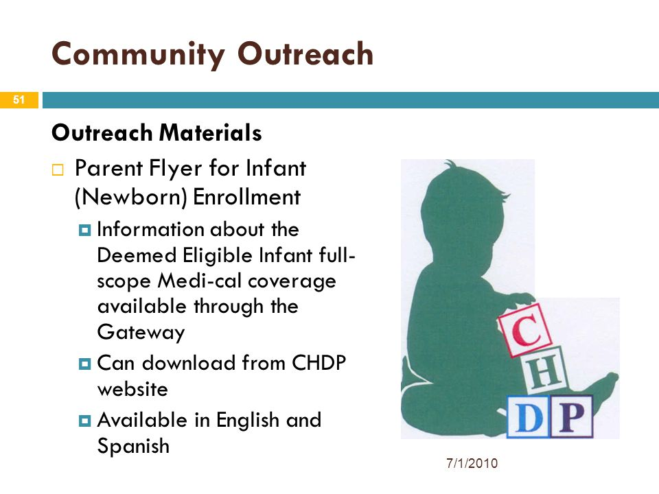 51 Community Outreach Outreach Materials  Parent Flyer for Infant (Newborn) Enrollment  Information about the Deemed Eligible Infant full- scope Medi-cal coverage available through the Gateway  Can download from CHDP website  Available in English and Spanish 7/1/2010