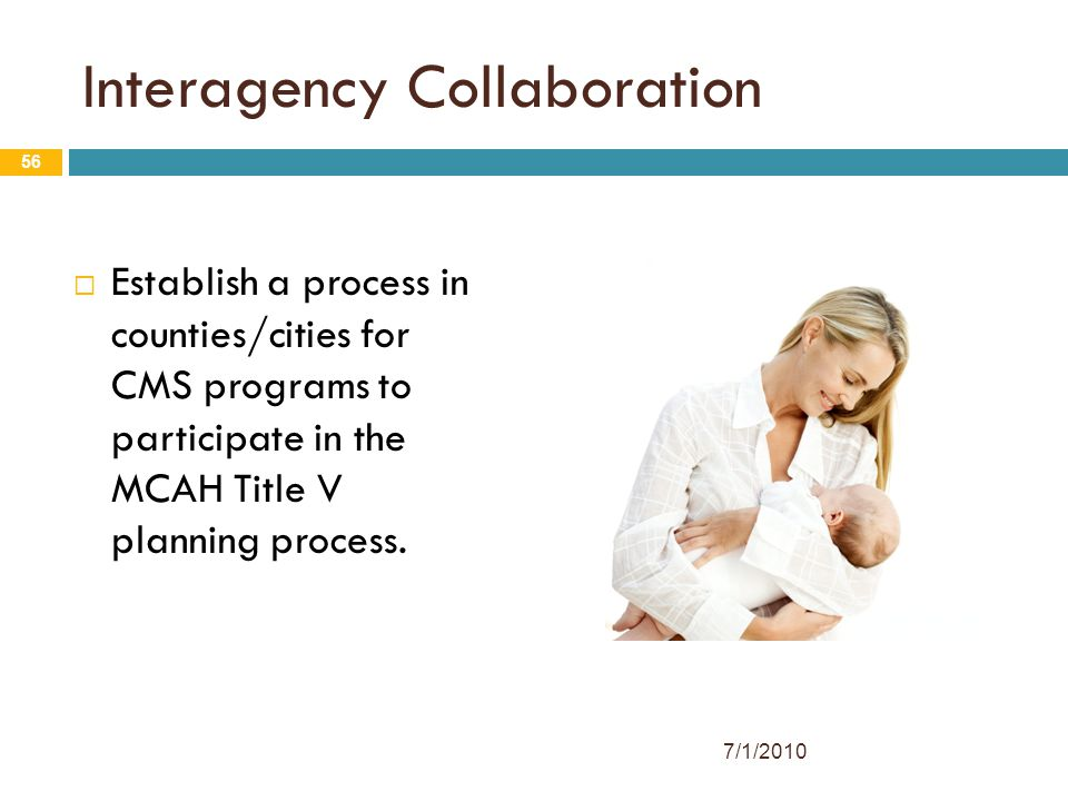 56 Interagency Collaboration  Establish a process in counties/cities for CMS programs to participate in the MCAH Title V planning process.