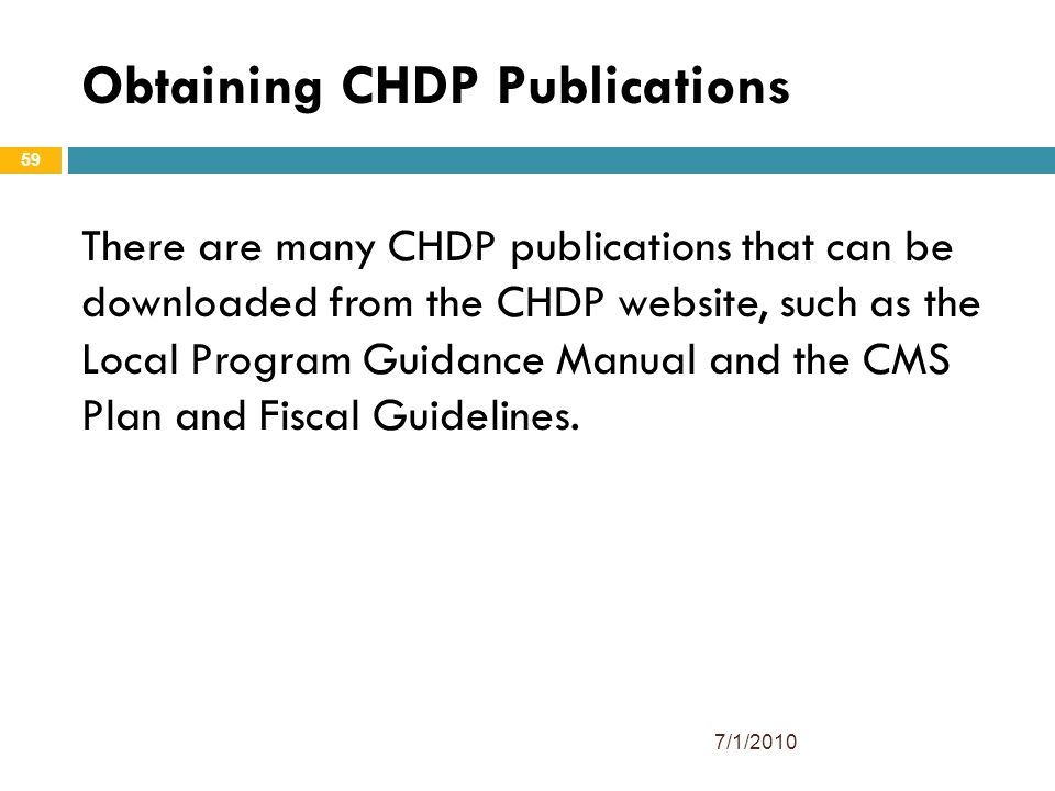 59 Obtaining CHDP Publications There are many CHDP publications that can be downloaded from the CHDP website, such as the Local Program Guidance Manual and the CMS Plan and Fiscal Guidelines.
