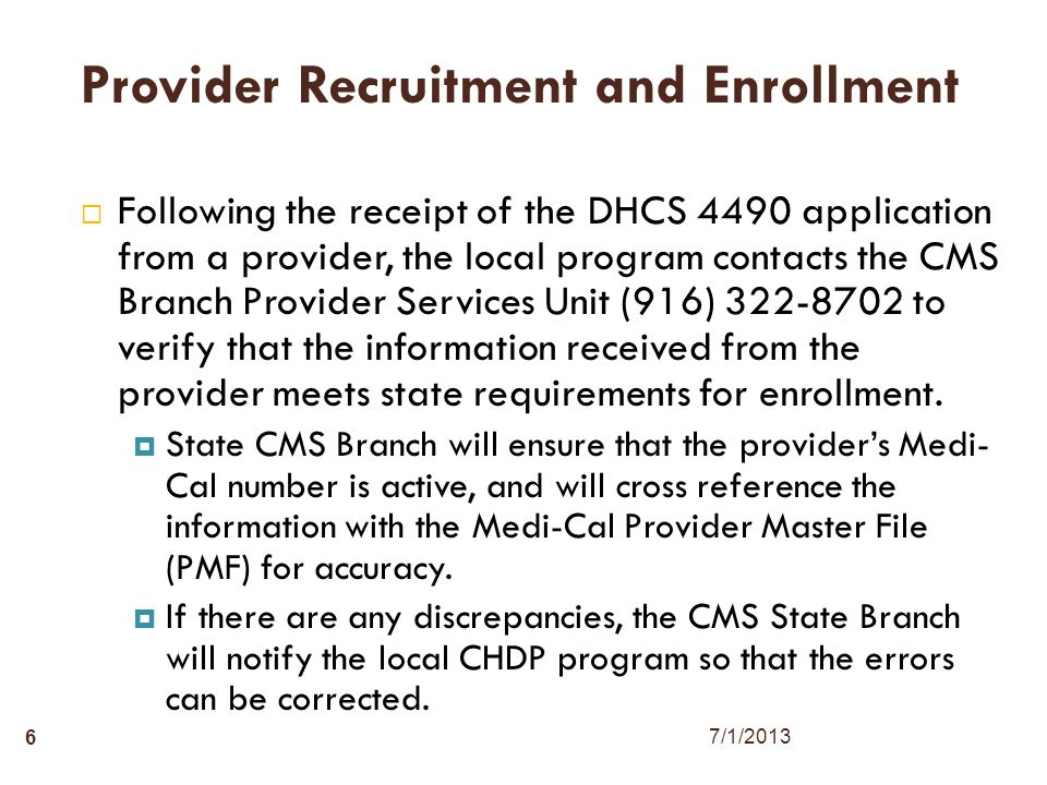 6 Provider Recruitment and Enrollment  Following the receipt of the DHCS 4490 application from a provider, the local program contacts the CMS Branch Provider Services Unit (916) 322-8702 to verify that the information received from the provider meets state requirements for enrollment.