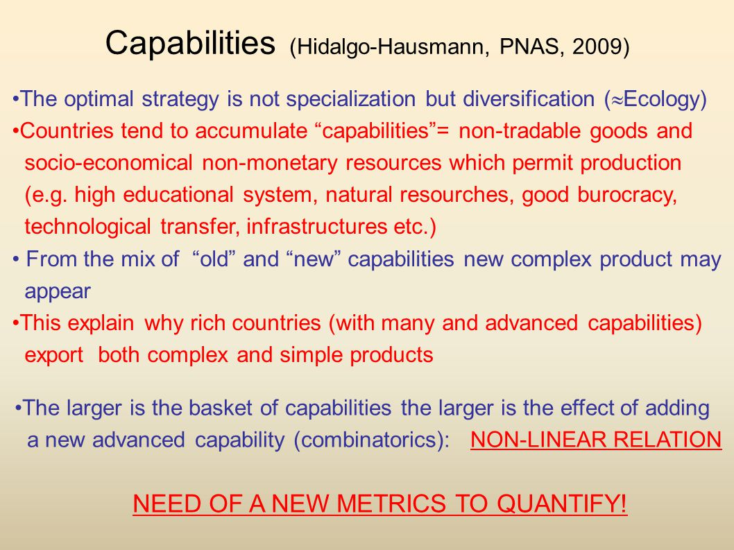 Capabilities (Hidalgo-Hausmann, PNAS, 2009) The optimal strategy is not specialization but diversification (  Ecology) Countries tend to accumulate capabilities = non-tradable goods and socio-economical non-monetary resources which permit production (e.g.