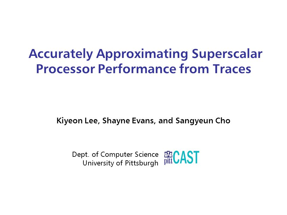Accurately Approximating Superscalar Processor Performance from Traces Kiyeon Lee, Shayne Evans, and Sangyeun Cho Dept.
