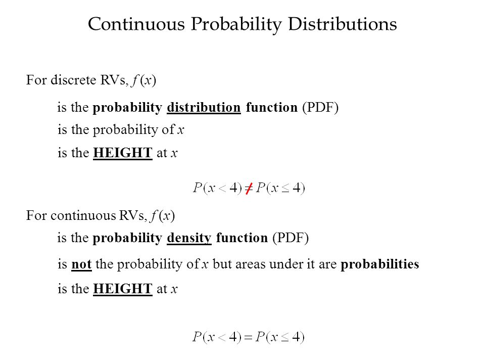 Continuous Probability Distributions For discrete RVs, f (x) is the probability density function (PDF) is not the probability of x but areas under it are probabilities is the HEIGHT at x For continuous RVs, f (x) is the probability distribution function (PDF) is the probability of x is the HEIGHT at x