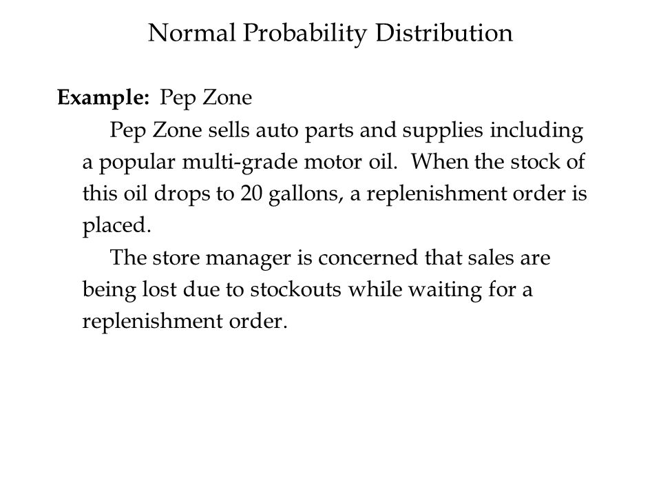 Normal Probability Distribution Example: Pep Zone Pep Zone sells auto parts and supplies including a popular multi-grade motor oil.