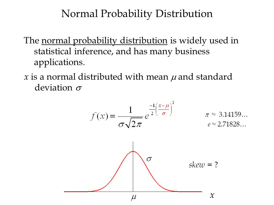 x   Normal Probability Distribution The normal probability distribution is widely used in statistical inference, and has many business applications.