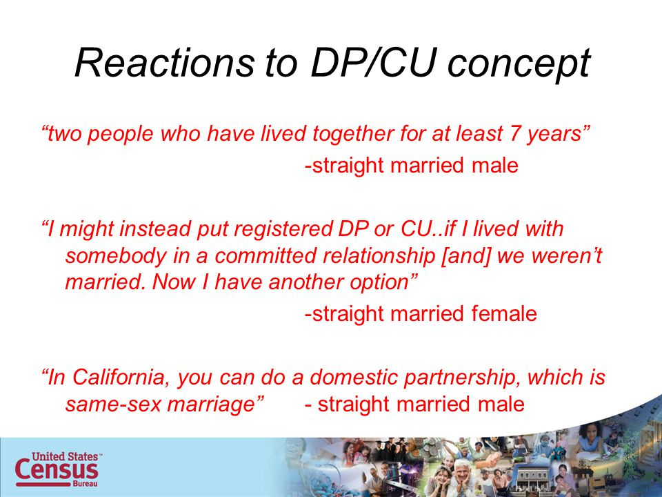 "Reactions to DP/CU concept ""two people who have lived together for at least 7 years"" -straight married male ""I might instead put registered DP or CU.."