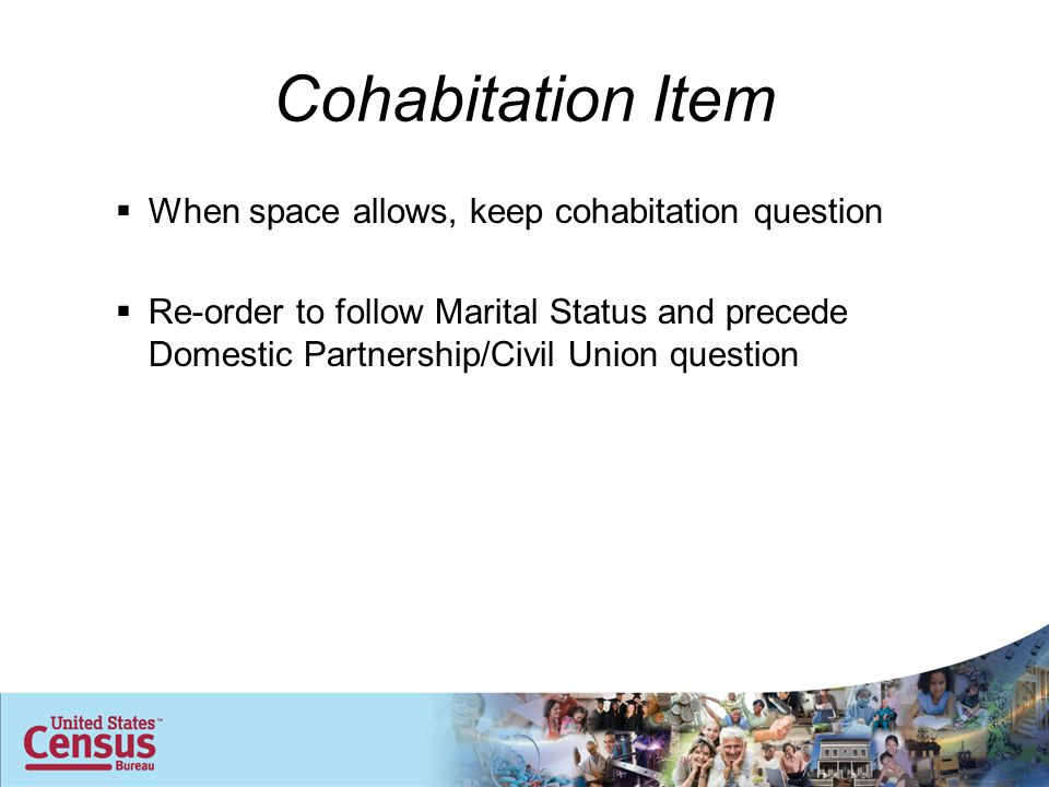 Cohabitation Item  When space allows, keep cohabitation question  Re-order to follow Marital Status and precede Domestic Partnership/Civil Union question