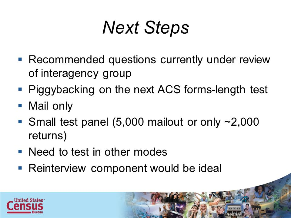 Next Steps  Recommended questions currently under review of interagency group  Piggybacking on the next ACS forms-length test  Mail only  Small test panel (5,000 mailout or only ~2,000 returns)  Need to test in other modes  Reinterview component would be ideal