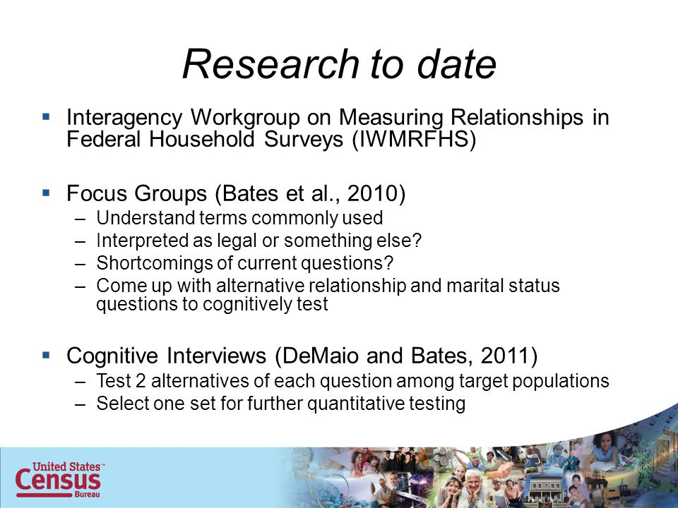 Research to date  Interagency Workgroup on Measuring Relationships in Federal Household Surveys (IWMRFHS)  Focus Groups (Bates et al., 2010) –Understand terms commonly used –Interpreted as legal or something else.