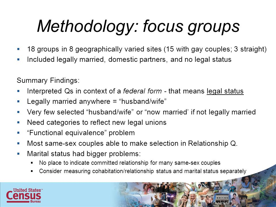 Methodology: focus groups  18 groups in 8 geographically varied sites (15 with gay couples; 3 straight)  Included legally married, domestic partners, and no legal status Summary Findings:  Interpreted Qs in context of a federal form - that means legal status  Legally married anywhere = husband/wife  Very few selected husband/wife or now married' if not legally married  Need categories to reflect new legal unions  Functional equivalence problem  Most same-sex couples able to make selection in Relationship Q.