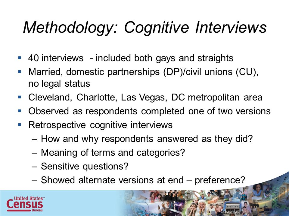 Methodology: Cognitive Interviews  40 interviews - included both gays and straights  Married, domestic partnerships (DP)/civil unions (CU), no legal status  Cleveland, Charlotte, Las Vegas, DC metropolitan area  Observed as respondents completed one of two versions  Retrospective cognitive interviews –How and why respondents answered as they did.