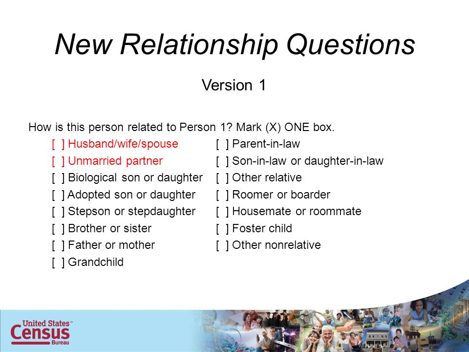 New Relationship Questions Version 1 How is this person related to Person 1? Mark (X) ONE box. [ ] Husband/wife/spouse[ ] Parent-in-law [ ] Unmarried