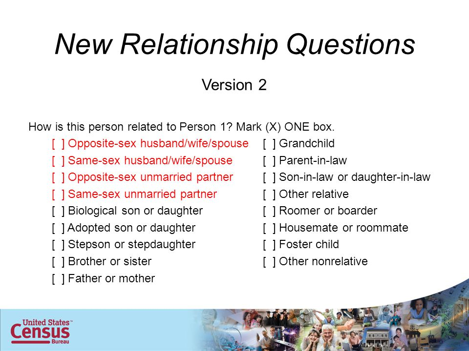 New Relationship Questions Version 2 How is this person related to Person 1? Mark (X) ONE box. [ ] Opposite-sex husband/wife/spouse[ ] Grandchild [ ]