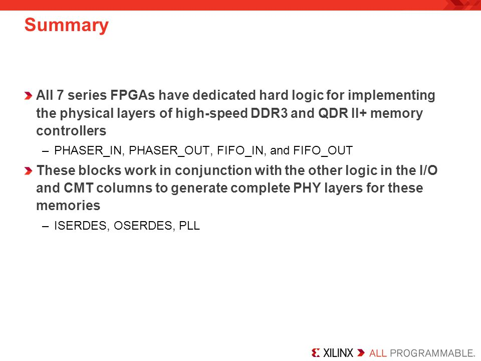 Summary All 7 series FPGAs have dedicated hard logic for implementing the physical layers of high-speed DDR3 and QDR II+ memory controllers –PHASER_IN