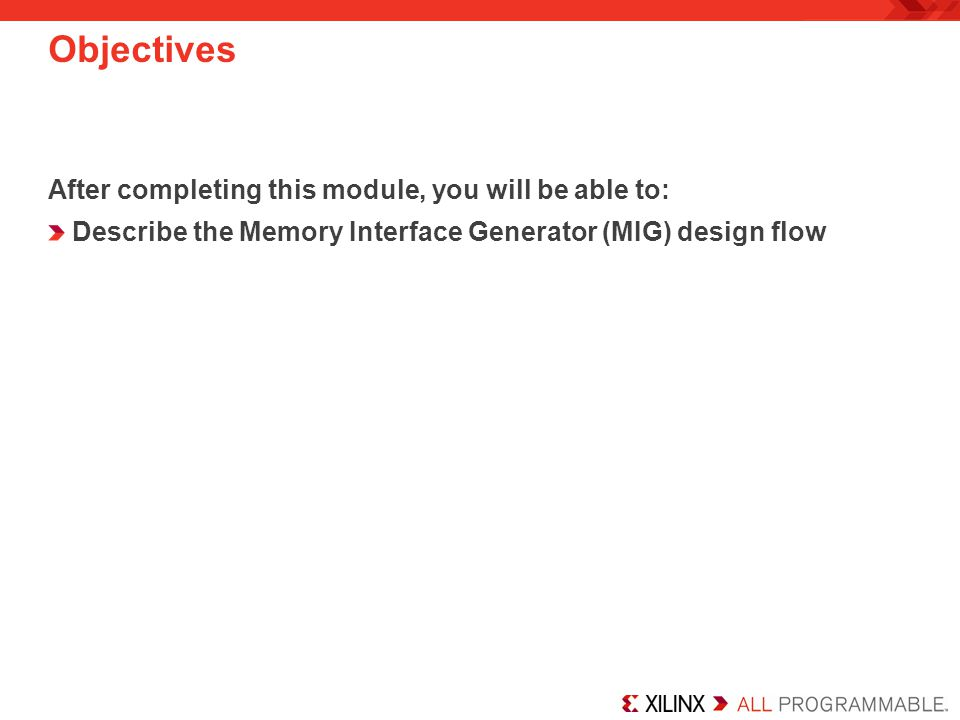 Objectives After completing this module, you will be able to: Describe the Memory Interface Generator (MIG) design flow