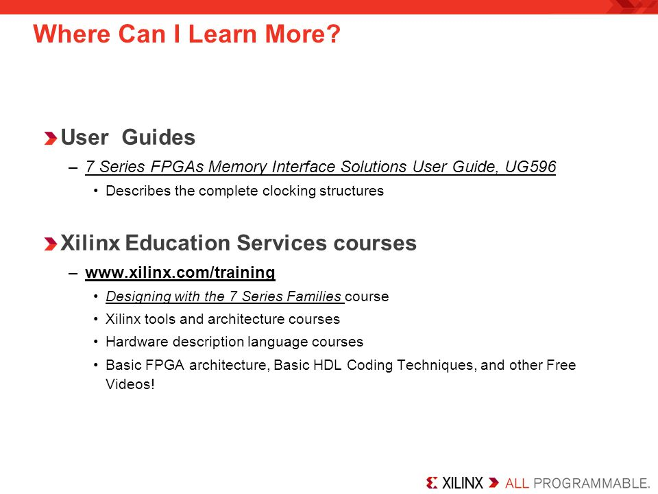 Where Can I Learn More? User Guides –7 Series FPGAs Memory Interface Solutions User Guide, UG596 Describes the complete clocking structures Xilinx Edu