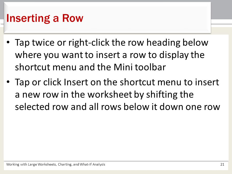 Working with Large Worksheets, Charting, and What-If Analysis21 Inserting a Row Tap twice or right-click the row heading below where you want to inser
