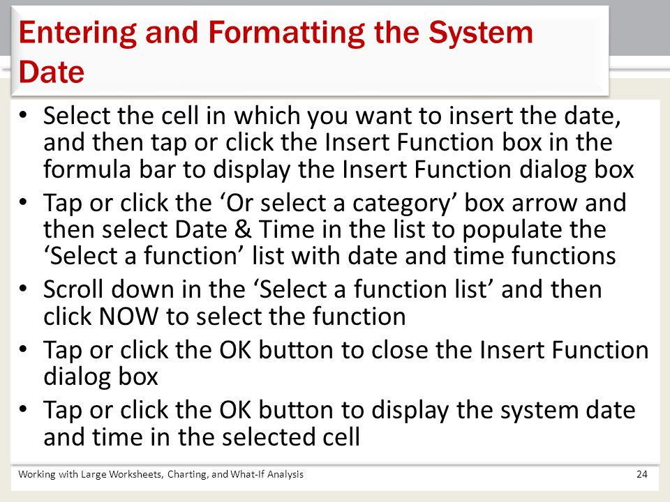 Working with Large Worksheets, Charting, and What-If Analysis24 Entering and Formatting the System Date Select the cell in which you want to insert th