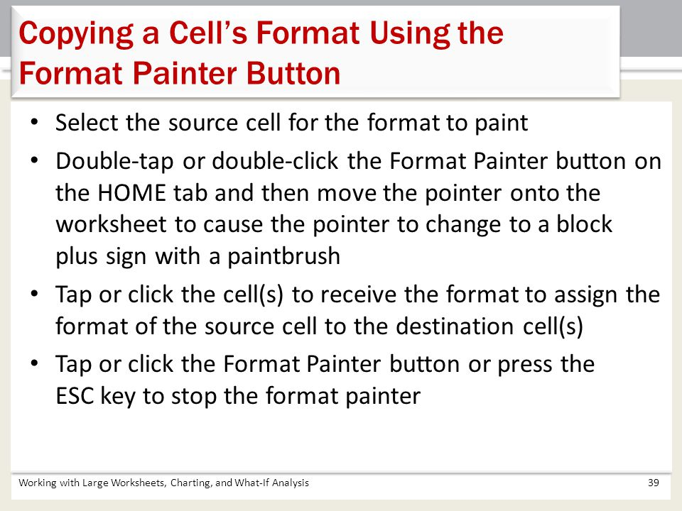 Select the source cell for the format to paint Double-tap or double-click the Format Painter button on the HOME tab and then move the pointer onto the