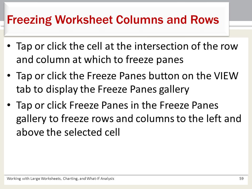 Working with Large Worksheets, Charting, and What-If Analysis59 Freezing Worksheet Columns and Rows Tap or click the cell at the intersection of the r